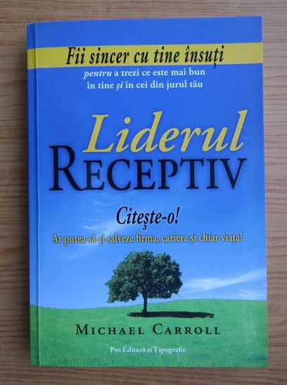 Anticariat: Michael P. Carroll - Liderul receptiv. Zece principii pentru a scoate ce este mai bun din noi insine si din ceilalti