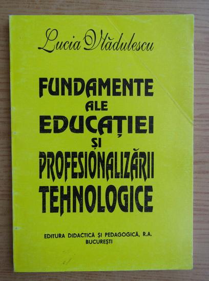 Anticariat: Lucia Vladulescu - Fundamente ale educatiei si profesionalizarii tehnologice