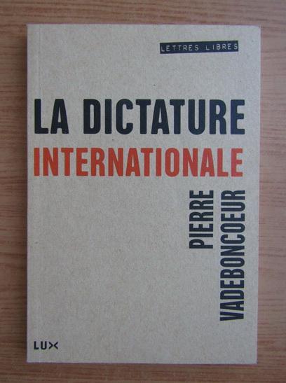 Anticariat: Pierre Vadeboncoeur - La dictature internationale