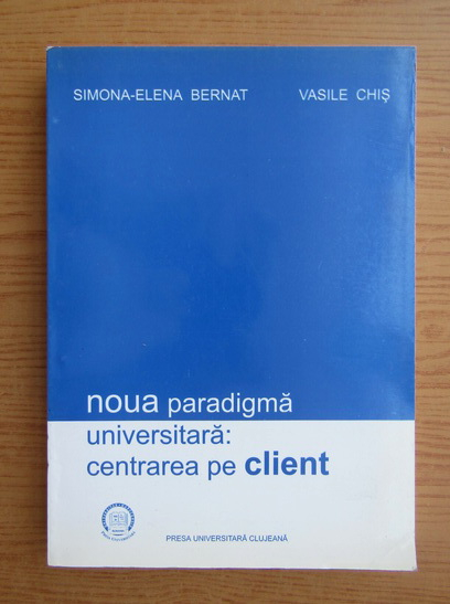 Anticariat: Simona Elena Bernat - Noua oaradigma universitara, centrarea pe client