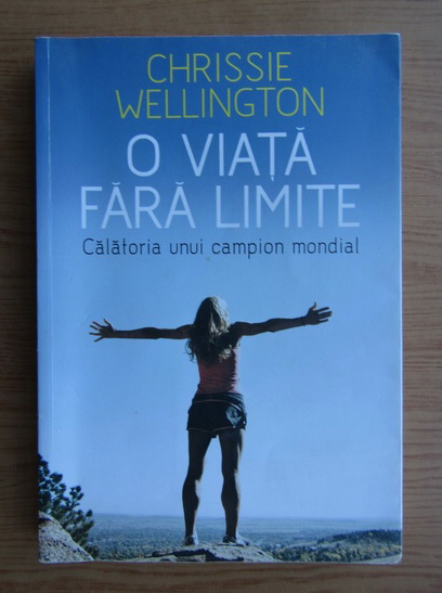 Anticariat: Chrissie Wellington - O viata fara limite