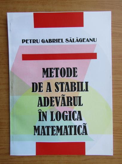 Anticariat: Petru Gabriel Salageanu - Metode de a stabili adevarul in logica matematica