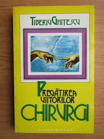 Anticariat: Tiberiu Ghitescu - Pregatirea viitorilor chirurgi