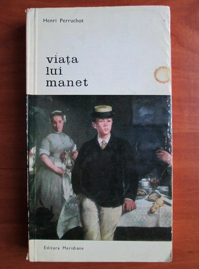 Anticariat: Henri Perruchot - Viata lui Manet