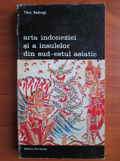 Anticariat: Tibor Bodrogi - Arta indoneziei si a insulelor din sud estul asiatic