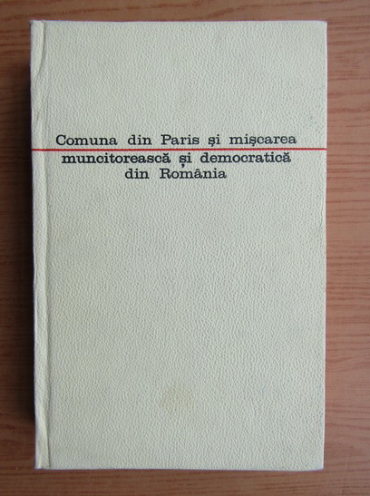 Anticariat: Comuna din Paris si miscarea muncitoreasca si democratica din Romania