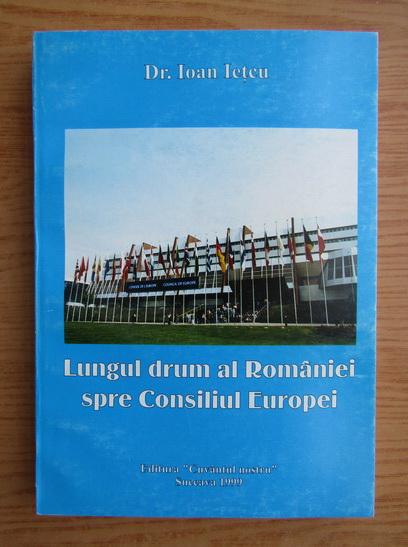 Anticariat: Ioan Ietcu - Lungul drum al Romaniei spre Consiliul Europei