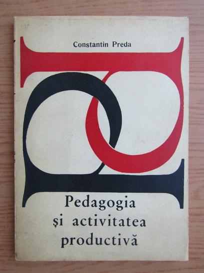 Anticariat: Constantin Preda - Pedagogia si activitatea productiva