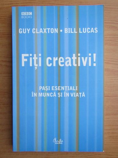 Anticariat: Guy Claxton - Fiti creativi! Pasi esentiali in munca si in viata