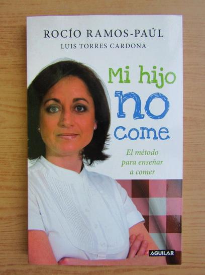 Anticariat: Rocio Ramos-Paul - Mi hijo no come. El metode para ensenar a comer