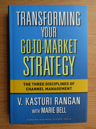 Anticariat: V. Kasturi Rangan - Transforming your go to market strategy. The three disciplines og channel management