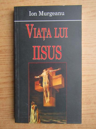 Anticariat: Ion Murgeanu - Viata lui Iisus