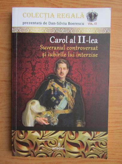 Anticariat: Dan Silviu Boerescu - Carol al II-lea, Suveranul controversat si iubirile lui interzise
