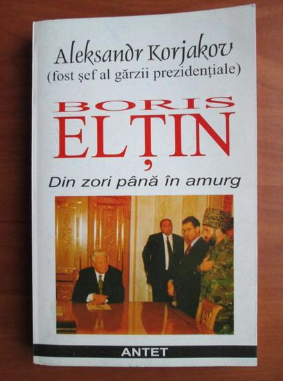 Anticariat: Aleksandr Korjakov - Boris Eltin. Din zori pana in amurg