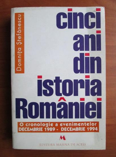 Anticariat: Domnita Stefanescu - Cinci ani din istoria Romaniei (o cronologie a evenimentelor Decembrie - 1989 Decembrie 1994)