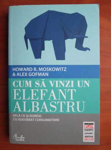 Anticariat: Howard R. Moskowitz - Cum sa vinzi un elefant albastru