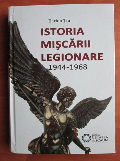 Anticariat: Ilarion Tiu - Istoria miscarii legionare 1944-1968