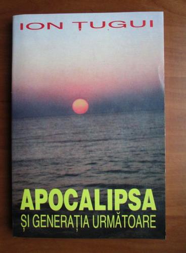 Anticariat: Ion Tugui - Apocalipsa si generatia urmatoare