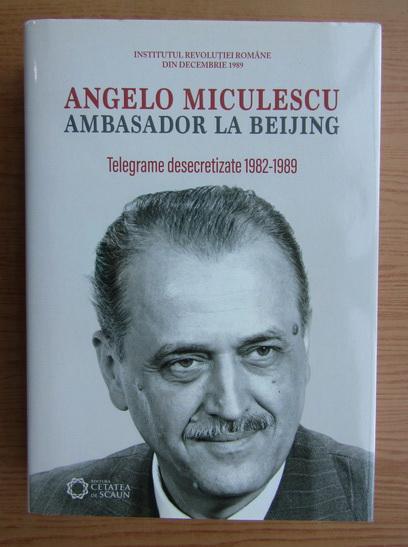 Anticariat: Angelo Miculescu. Ambasador la Beijing