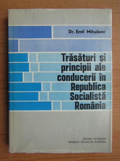 Anticariat: Emil Mihuleac - Trasaturi si principii ale conducerii in Republica Socialista Romania