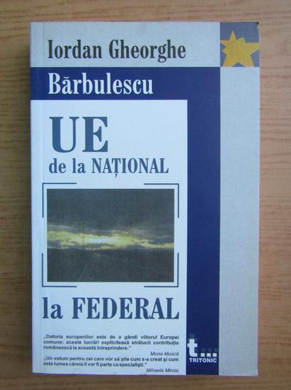 Anticariat: Iordan Gheorghe Barbulescu - Uniunea Europeana de la national la federal