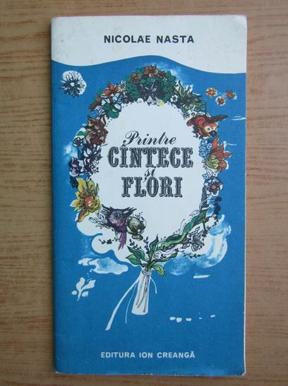Anticariat: Nicolae Nasta - Printre cantece si flori