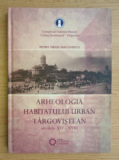 Anticariat: Petru Virgil Diaconescu - Arheologia habitatului urban targovistean
