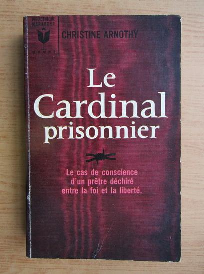 Anticariat: Christine Arnothy - Le cardinal prisonnier