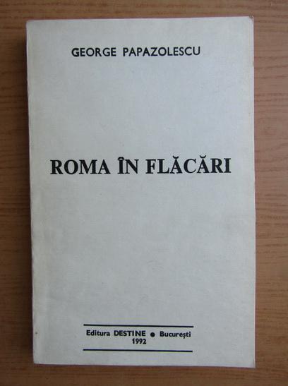 Anticariat: George Papazolescu - Roma in flacari