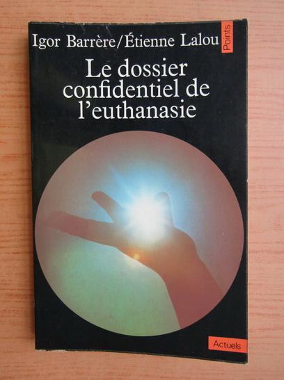 Anticariat: Igor Barrere - Le dossier confidentiel de l'euthanasie