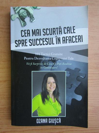 Anticariat: Ozana Giusca - Cea mai scurta cale spre succesul in afaceri. 101 tactici gratuite pentru dezvoltarea companiei tale