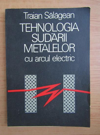 Anticariat: Traian Salagean - Tehnologia sudarii metalelor cu arcul electric