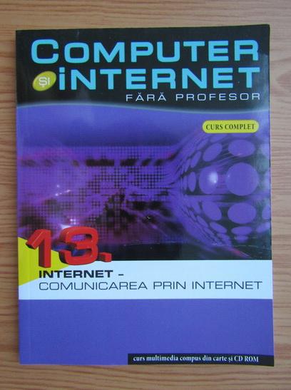 Anticariat: Computer si internet fara profesor, volumul 13. Internet, comunicarea prin internet