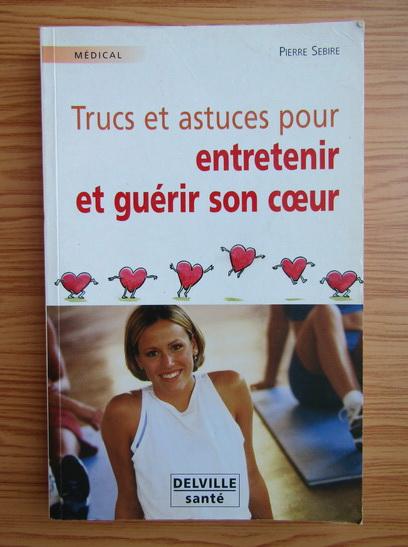 Anticariat: Pierre Sebire - Trucs et astuces pour entretenir et guerir son coeur