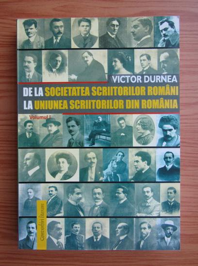 Anticariat: Victor Durnea - De la Societatea Scriitorilor Romani la Uniunea Scriitorilor din Romania (volumul 1)