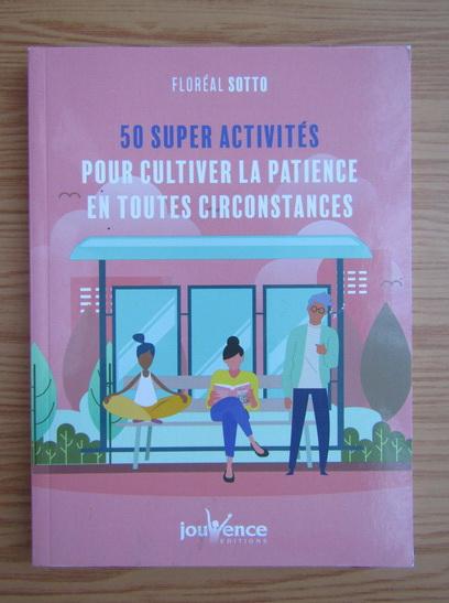 Anticariat: Floreal Sotto - 50 super activites pour cultiver la patience en toutes circonstances