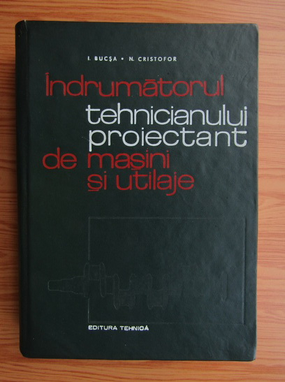 Anticariat: Ion Bucsa - Indrumatorul tehnicianului proiectant de masini si utliaje