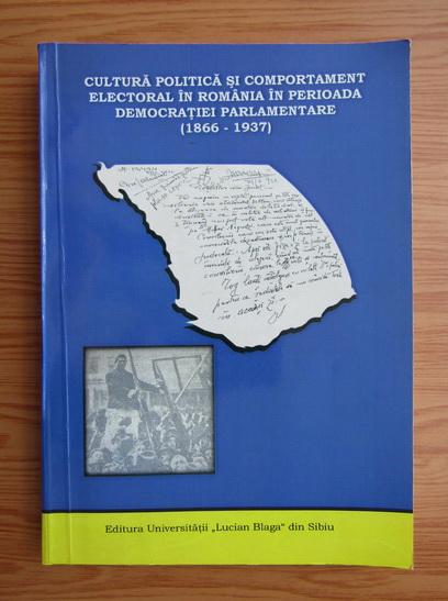 Anticariat: Cultura politica si comportament electoral in Romania in perioada democratiei parlamentare, 1866-1937, intre specificul national si modelele europene