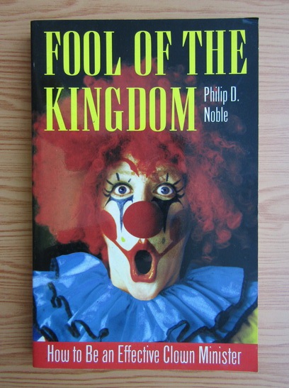 Anticariat: Philip D. Noble - Fool of the kingdom. How to be an effective clown minister
