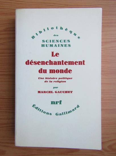 Anticariat: Marcel Gauchet - Le desenchantement du monde. Une histoire politique de la religion