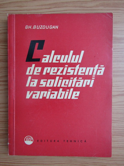 Anticariat: Gheorghe Buzdugan - Calculul de rezistenta la solicitari variabile
