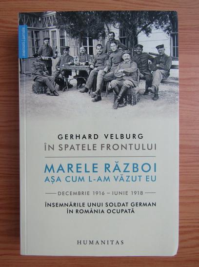 Anticariat: Gerhard Velburg - In spatele frontului. Marele razboi asa cum l-am vazut eu. Decembrie 1916-iunie 1918. Insemnarile uni soldat german in Romania ocupata