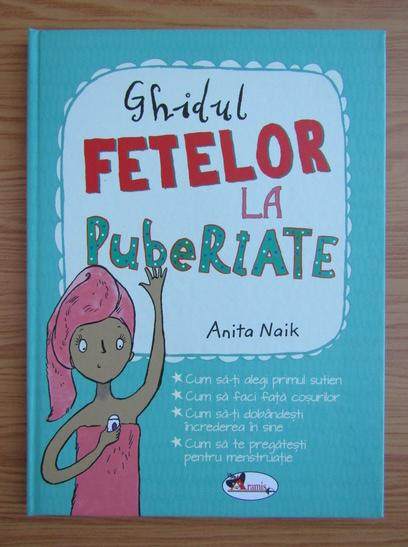 Anticariat: Anita Naik - Ghidul fetelor la pubertate