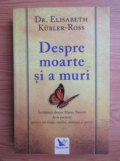 Anticariat: Elisabeth Kubler Ross - Despre moarte si a muri
