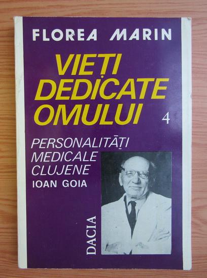 Anticariat: Florea Marin - Vieti dedicate omului, volumul 4. Ioan Goia