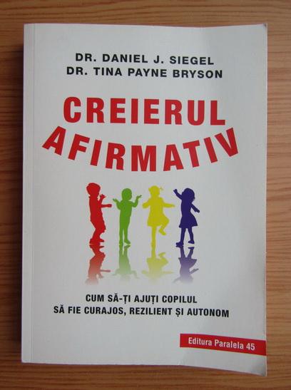 Anticariat: Daniel J. Siegel - Creierul afirmativ. Cum sa-ti ajuti copilul sa fie curajos, rezilient si autonom