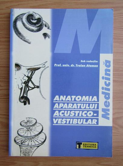 Anticariat: Traian Ataman - Anatomia aparatului acustico-vestibular