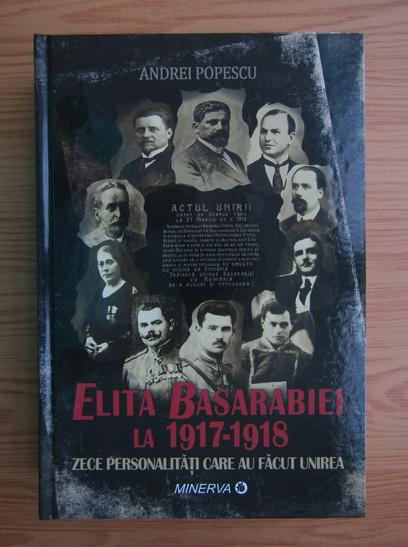 Anticariat: Andrei Popescu - Elita Basarabiei la 1917-1918. Zece personalitati care au facut Unirea