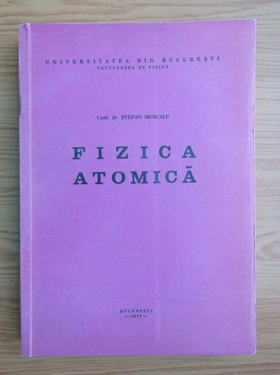 Anticariat: Stefan Muscalu - Fizica atomica