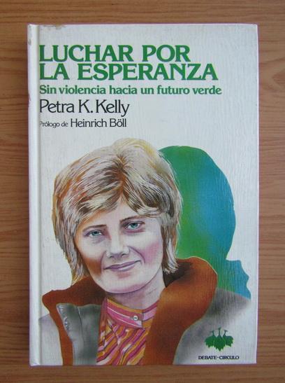 Anticariat: Petra K. Kelly - Luchar por la esperanza. Sin violencia hacia un futuro verde